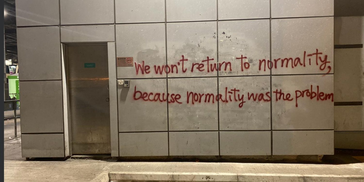 We won't return to normality, because normality was the problem (Grafitti på en vegg i Hong Kong 2019)
